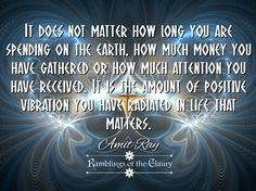 It does not matter how long you are spending on the earth, how much money you have gathered or how much attention you have received. It is the amount of positive vibration you have radiated in life that matters #AmitRay #attitude #compassion #positivity #vibration