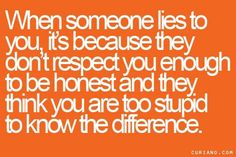Exactly, but sweetheart I'm not stupid. I know the truth!