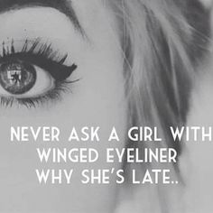 """Never ask a girl with winged eyeliner why she's late."""