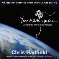 You are here : around the world in 92 minutes / Chris Hadfield. Astronaut Chris Hadfield offers a breathtaking collection of photographs of Earth taken from his vantage point aboard the International Space Station.