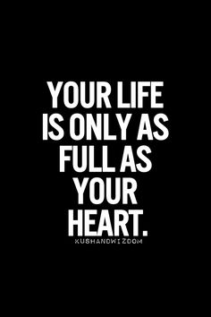 Your Life Is Only As Full As Your Heart.  #life #full #heart