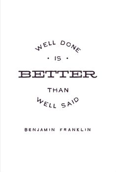 Well done is better than well said. -Benjamin Franklin