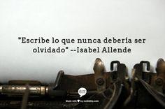 """""""Escribe lo que nunca debería ser olvidado""""  --Isabel Allende"""