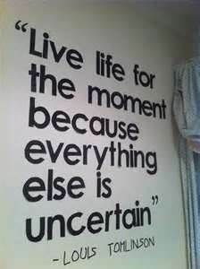 Image detail for -live life for the moment because everything else is uncertain