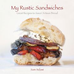 My Rustic Sandwiches: Great Recipes to Savor Artisan Bread by Sam Sidawi
