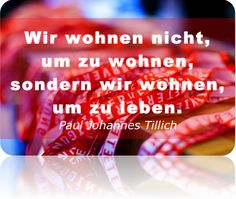 Wir wohnen nicht, um zu wohnen, sondern wir wohnen, um zu leben.   #Zitat ~Paul Johannes Tillich