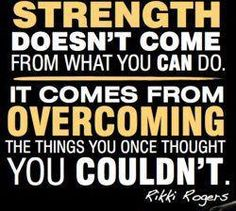 Strength doesn't come from what you can do it comes from overcoming the things you once thought you couldn't do