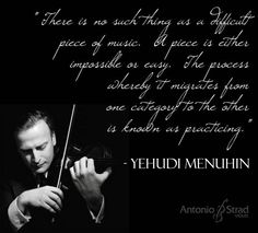 """""""There is no such thing as a difficult piece of music.  A piece is either impossible or easy.  The process whereby it migrates from one category to the other is known as practicing."""" - Yehudi Menuhin, violnist"""
