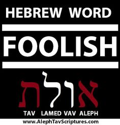 """This Hebrew word was created by Salomon and is only used in the book of Proverbs 15 times to describe a divine CURSE being placed on those who reject Yah's wisdom and knowledge as being turned into FOOLS by Elohim...AMAZING! Looking at the Lamed and the Vav here in the word foolish describes this word as """"Going against the truth"""" the lamed going against, the Vav represents the nail which is the truth of our salvation."""