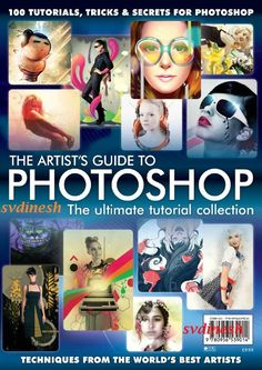 The Artist's Guide to Photoshop - The Ultimate Tutorial Collection With 100 Tutorials, Tricks And Secrets For Photoshop + Techniques From The World's Best Artists