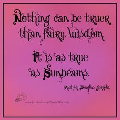 'Nothing can be truer than fairy wisdom. It is as true as sunbeams.'  Author: Douglas Jerrold