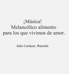"Julio Cortazar. One of my favorite writers! ""Music! Melancholic food for those of us who live off of love"""