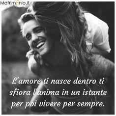 Matrimonio.it | L'amore ti nasce dentro, ti sfiora l'anima in un istante per poi vivere per sempre. #amore #matrimonio #frasi #love #wedding #quote #forever #hug #smile