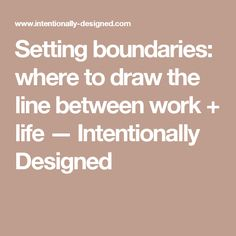 Setting boundaries: where to draw the line between work + life — Intentionally Designed