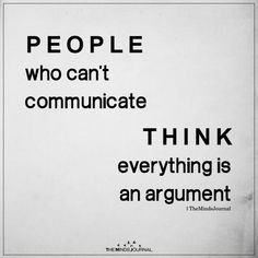People who can't communicate think everything is an argument. - People who are uneducated and insecure think everything is an argument. Quotable Quotes, True Quotes, Words Quotes, Motivational Quotes, Funny Quotes, Speak The Truth Quotes, Quotes Inspirational, Quotes About Abuse, Sayings And Quotes