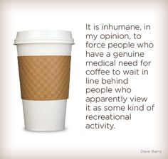 It is inhumane, in my opinion, to force people who have a genuine medical need for coffee to wait in line behind people and apparently view it as some kind of recreational activity.