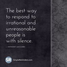 The best way to respond to irrational and unreasonable people is with silence. ─ Anthony Gucciardi