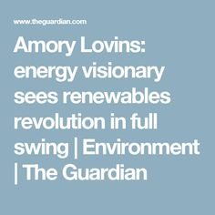 Amory Lovins: energy visionary sees renewables revolution in full swing   Environment   The Guardian