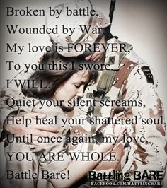 Battle Bare: An amazing organization for families of military Service Members struggling with PTSD.  Battle Bare Spouse Pledge  Broken by battle, Wounded by War,  My love is FOREVER, To you this I swore.  I WILL: Quiet your silent screams,   Help heal your shattered soul,  Until once again, my love,  YOU ARE WHOLE.