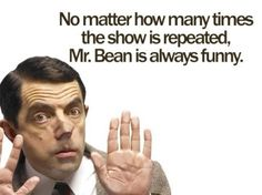 I laugh every time at Mr. Bean.  And I do see it over and over, thanks to Jeremy!