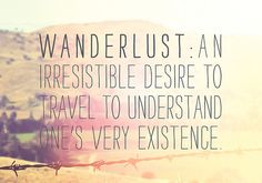 wanderlust- although I understand my existence (to glorify Him) I still want to travel, endlessly