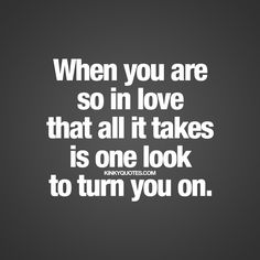 """""""When you are so in love that all it takes is one look to turn you on."""""""