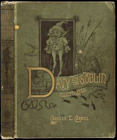 Davy and the Goblin    Carryl, Charles E.  Boston, Ticknor and Co, 1886.    First Edition.  160, [1], + xvi ad pp. Woodcut illustrations. (Large 8vo) original green cloth stamped in gilt and black.