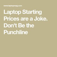 Laptop Starting Prices are a Joke. Don't Be the Punchline