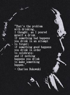 """That's the problem with drinking, I thought, as I poured myself a drink. If something bad happens you drink in an attempt to forget; if something good happens you drink in order to celebrate; and if nothing happens you drink to make something happen.""- Charles Bukowski, Women. Poem. Quote"