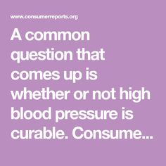 A common question that comes up is whether or not high blood pressure is curable. Consumer Reports has the answer. Consumer Reports, High Blood Pressure, Health And Nutrition, This Or That Questions, Hypertension Blood Pressure