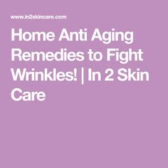 Home Anti Aging Remedies to Fight Wrinkles! | In 2 Skin Care