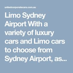 Limo Sydney Airport With a variety of luxury cars and Limo cars to choose from Sydney Airport, as well as your personal chauffeur, an airport transfer from United Corporate Cars is the perfect way to beat the stress and confusion of the Sydney airport. Our chauffeurs are all individually selected and professionally trained, which means they possess all the skills.  #LimoSydneyAirportTransfers #LimoMelbourneAirportTransfers #LimoAdelaideAirportTransfers