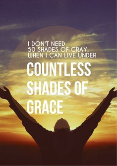 I don't need 50 Shades of Gray when I can live under Countless Shades of Grace