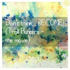 Don't think.... BECOME!!