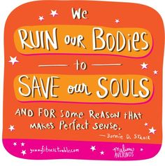 We ruin our bodies to save our souls and for some reason that makes perfect…