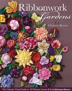 PDF Ribbonwork Gardens: The Ultimate Visual Guide to 122 Flowers, Leaves & Embellishment Extras, Author Christen Brown Silk Ribbon Embroidery, Hand Embroidery, Embroidery Designs, Embroidery Books, Embroidered Silk, Ribbon Art, Ribbon Crafts, Ribbon Flower, Diy Ribbon