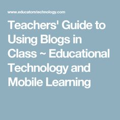 Teachers' Guide to Using Blogs in Class ~ Educational Technology and Mobile Learning