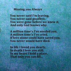 You never said you were leaving, you never said goodbye. You were gone before we knew it & only God knows why.  A million times I've needed you, a million times I've cried. If love alone could have saved you, you never would have died. In life I loved you dearly, in death I love you still. In my heart I hold a place that only you can fill...