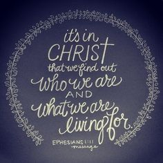 It's in Christ that we find out who we are and what we are living for. - Ephesians 1.11