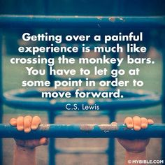 Getting over a painful experieince is much like crossing the monkey bars. You have to let go at some point in order to move forward. CS Lewis