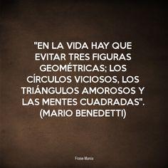 ''En la vida hay que evitar tres figuras geométricas; los círculos viciosos, los triángulos amorosos y las mentes cuadradas''. (Mario Benedetti)