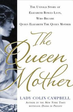 The Queen Mother : The Untold Story of Elizabeth Bowes Lyon, Who Became Queen Elizabeth the Queen Mother by Lady Colin Campbell (Hardcover):...