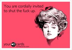 You are cordially invited to shut the fuck up.