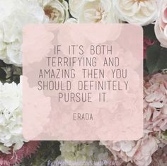 So this is it - Pursue what is terrifying and amazing.