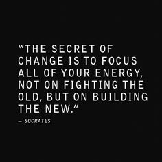 The secret of change is to focus all of your energy, not on fighting the old, but on building the new. V