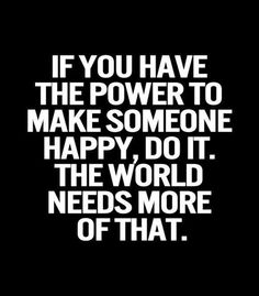 If you have the power to make someone happy, do it. The world needs more of that. #quote