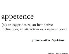 appetence (n.) an eager desire, an instinctive inclination: an attraction or a natural bond.