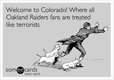 Welcome to Colorado! Where all Oakland Raiders fans are treated like terrorists.