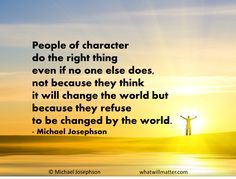do your part to change the world | if no one else does, not because they think it will change the world ...