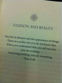 Illusion and Reality. ~ You live in illusion and the appearance of things. There is a reality, but you do not know this. When you understand this, you will see that you are nothing. Spiritual Quotes, Wisdom Quotes, Book Quotes, Words Quotes, Wise Words, Quotes To Live By, Positive Quotes, Me Quotes, Sayings